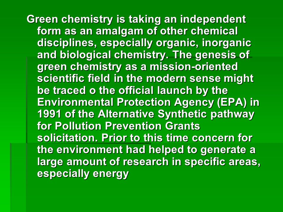 Green chemistry is taking an independent form as an amalgam of other chemical disciplines, especially organic, inorganic and biological chemistry. The