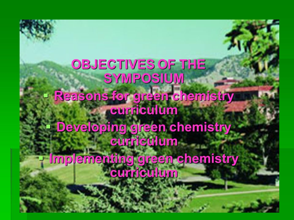 OBJECTIVES OF THE SYMPOSIUM Reasons for green chemistry curriculum Reasons for green chemistry curriculum Developing green chemistry curriculum Develo