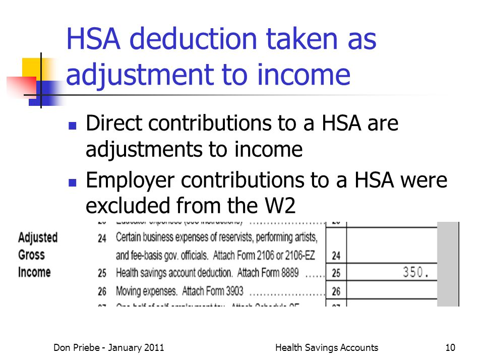 Don Priebe - January 2011Health Savings Accounts10 HSA deduction taken as adjustment to income Direct contributions to a HSA are adjustments to income Employer contributions to a HSA were excluded from the W2