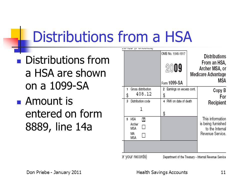 Don Priebe - January 2011Health Savings Accounts11 Distributions from a HSA Distributions from a HSA are shown on a 1099-SA Amount is entered on form 8889, line 14a