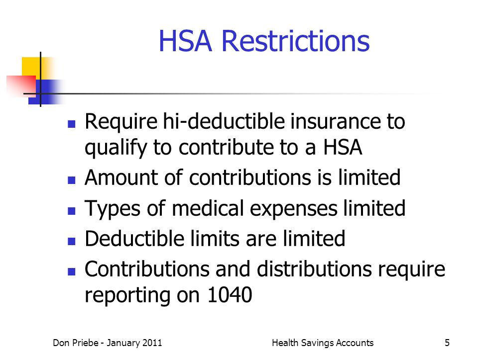 Don Priebe - January 2011Health Savings Accounts5 HSA Restrictions Require hi-deductible insurance to qualify to contribute to a HSA Amount of contributions is limited Types of medical expenses limited Deductible limits are limited Contributions and distributions require reporting on 1040