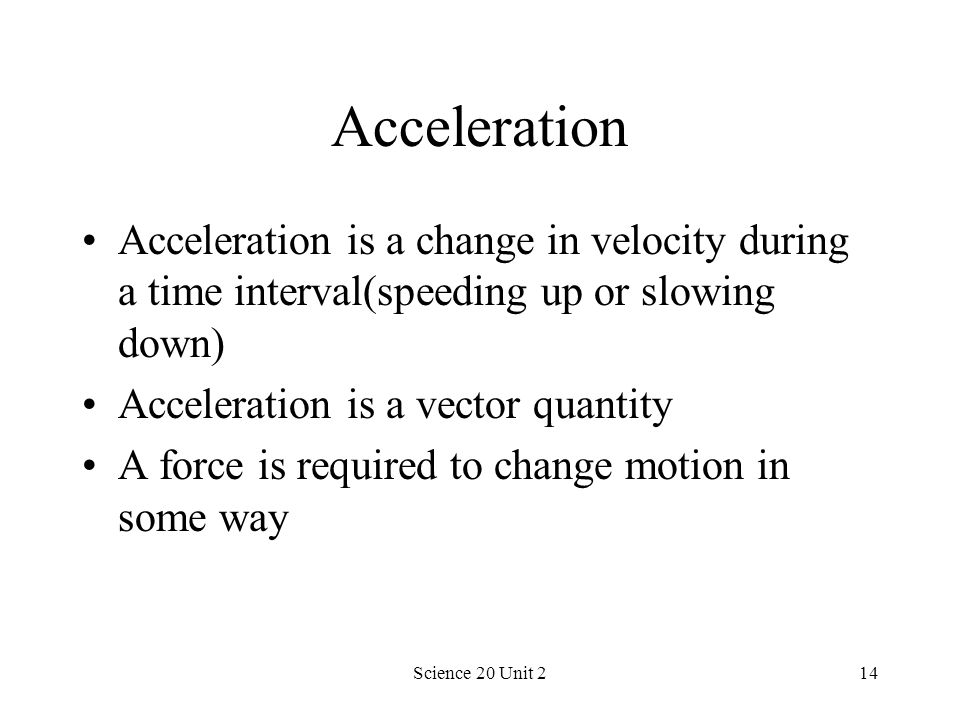 Science 20 Unit 214 Acceleration Acceleration is a change in velocity during a time interval(speeding up or slowing down) Acceleration is a vector qua