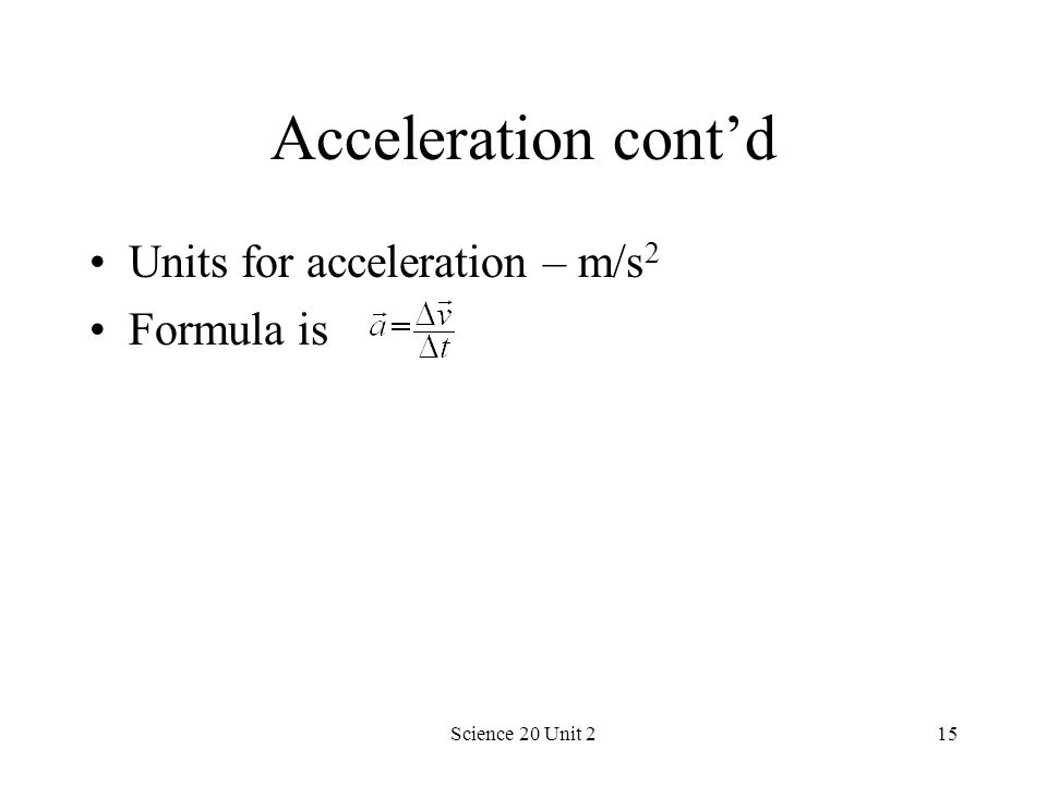 Science 20 Unit 215 Acceleration contd Units for acceleration – m/s 2 Formula is