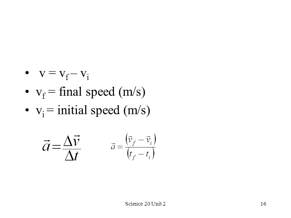 Science 20 Unit 216 v = v f – v i v f = final speed (m/s) v i = initial speed (m/s)