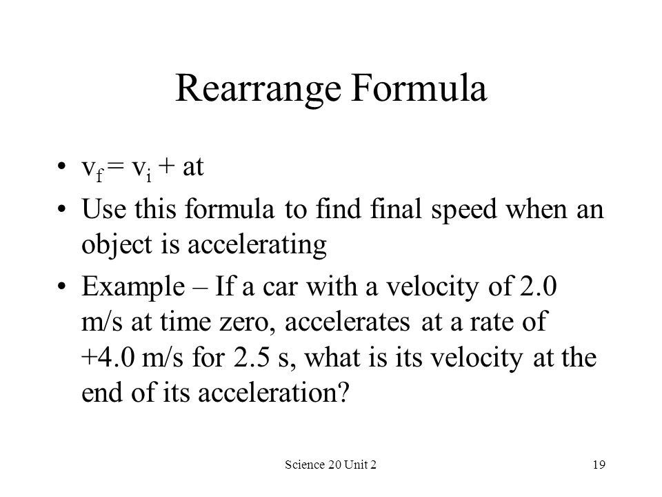 Science 20 Unit 219 Rearrange Formula v f = v i + at Use this formula to find final speed when an object is accelerating Example – If a car with a vel