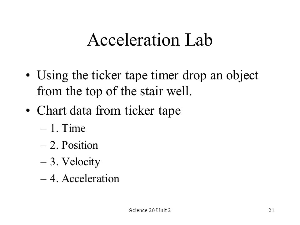 Science 20 Unit 221 Acceleration Lab Using the ticker tape timer drop an object from the top of the stair well. Chart data from ticker tape –1. Time –
