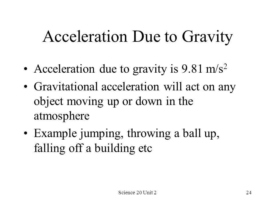Science 20 Unit 224 Acceleration Due to Gravity Acceleration due to gravity is 9.81 m/s 2 Gravitational acceleration will act on any object moving up