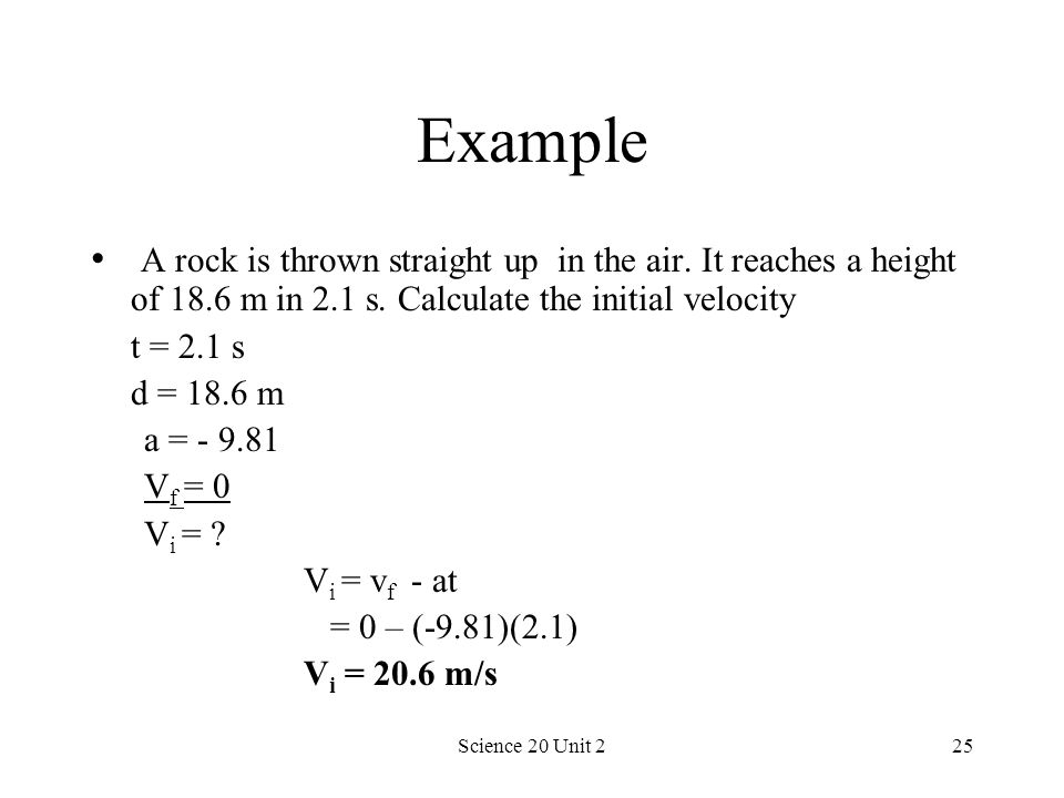 Science 20 Unit 225 Example A rock is thrown straight up in the air. It reaches a height of 18.6 m in 2.1 s. Calculate the initial velocity t = 2.1 s