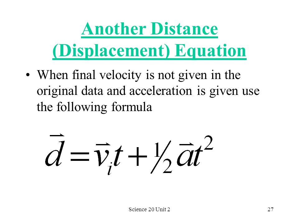Science 20 Unit 227 Another Distance (Displacement) Equation When final velocity is not given in the original data and acceleration is given use the f