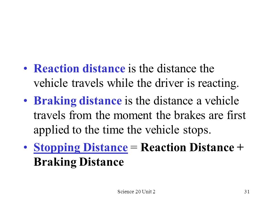 Science 20 Unit 231 Reaction distance is the distance the vehicle travels while the driver is reacting. Braking distance is the distance a vehicle tra