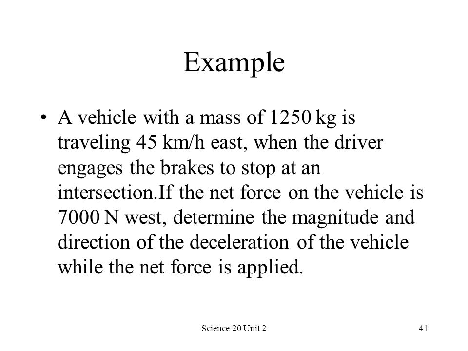 Science 20 Unit 241 Example A vehicle with a mass of 1250 kg is traveling 45 km/h east, when the driver engages the brakes to stop at an intersection.