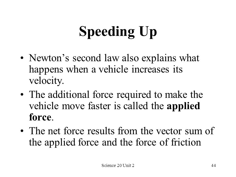 Science 20 Unit 244 Speeding Up Newtons second law also explains what happens when a vehicle increases its velocity. The additional force required to