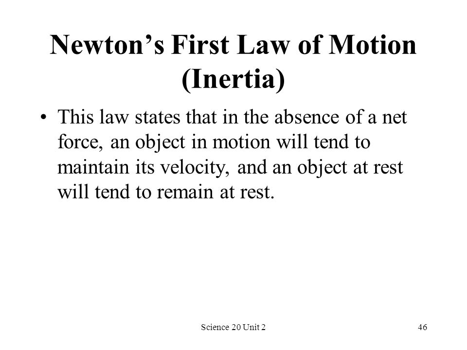 Science 20 Unit 246 Newtons First Law of Motion (Inertia) This law states that in the absence of a net force, an object in motion will tend to maintai