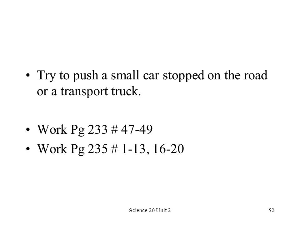 Science 20 Unit 252 Try to push a small car stopped on the road or a transport truck. Work Pg 233 # 47-49 Work Pg 235 # 1-13, 16-20