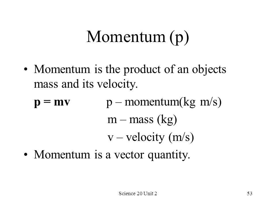 Science 20 Unit 253 Momentum (p) Momentum is the product of an objects mass and its velocity. p = mv p – momentum(kg m/s) m – mass (kg) v – velocity (