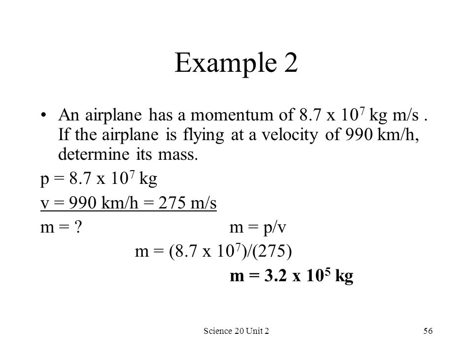 Science 20 Unit 256 Example 2 An airplane has a momentum of 8.7 x 10 7 kg m/s. If the airplane is flying at a velocity of 990 km/h, determine its mass