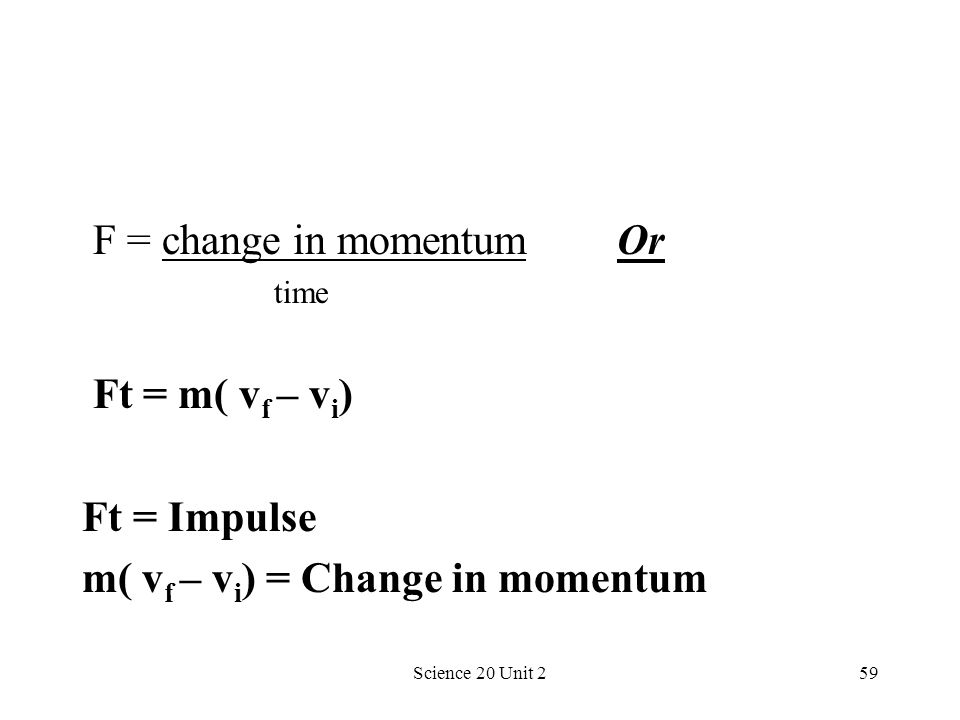 Science 20 Unit 259 F = change in momentum Or time Ft = m( v f – v i ) Ft = Impulse m( v f – v i ) = Change in momentum