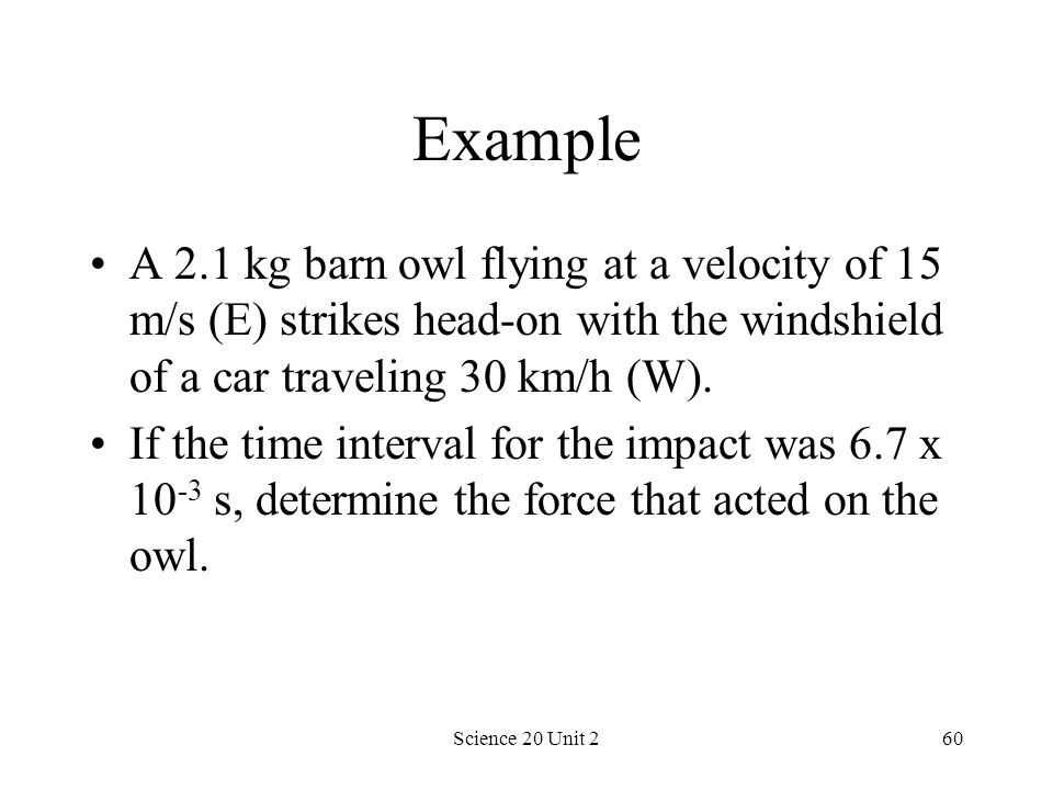 Science 20 Unit 260 Example A 2.1 kg barn owl flying at a velocity of 15 m/s (E) strikes head-on with the windshield of a car traveling 30 km/h (W). I