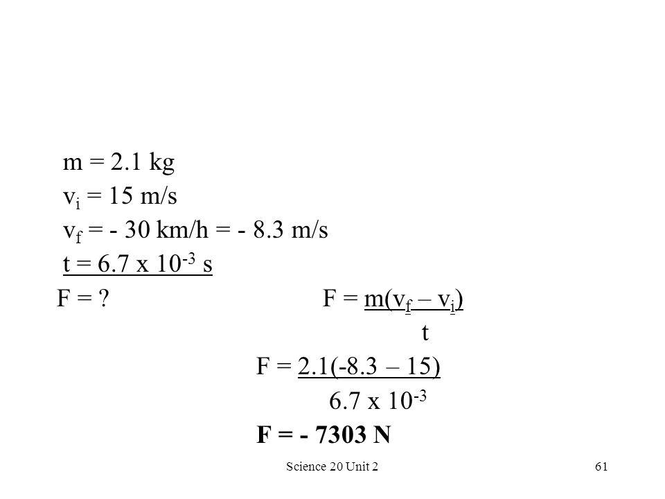 Science 20 Unit 261 m = 2.1 kg v i = 15 m/s v f = - 30 km/h = - 8.3 m/s t = 6.7 x 10 -3 s F = ?F = m(v f – v i ) t F = 2.1(-8.3 – 15) 6.7 x 10 -3 F =
