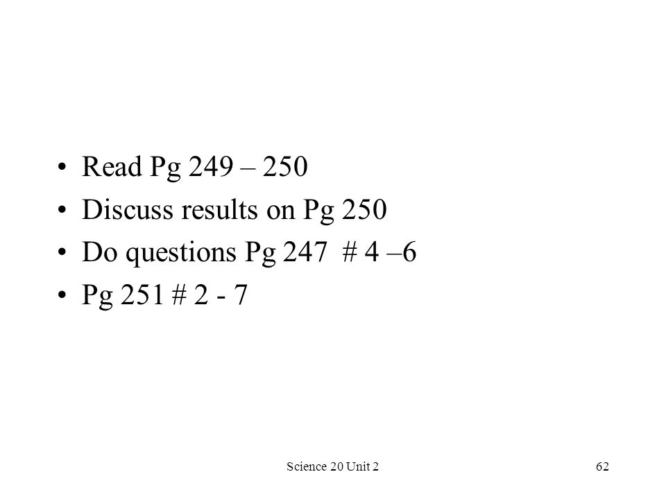 Science 20 Unit 262 Read Pg 249 – 250 Discuss results on Pg 250 Do questions Pg 247 # 4 –6 Pg 251 # 2 - 7