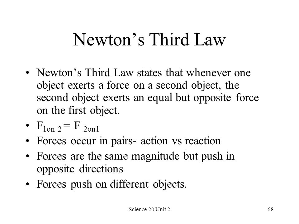 Science 20 Unit 268 Newtons Third Law Newtons Third Law states that whenever one object exerts a force on a second object, the second object exerts an