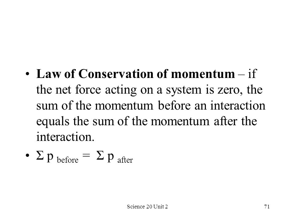 Science 20 Unit 271 Law of Conservation of momentum – if the net force acting on a system is zero, the sum of the momentum before an interaction equal