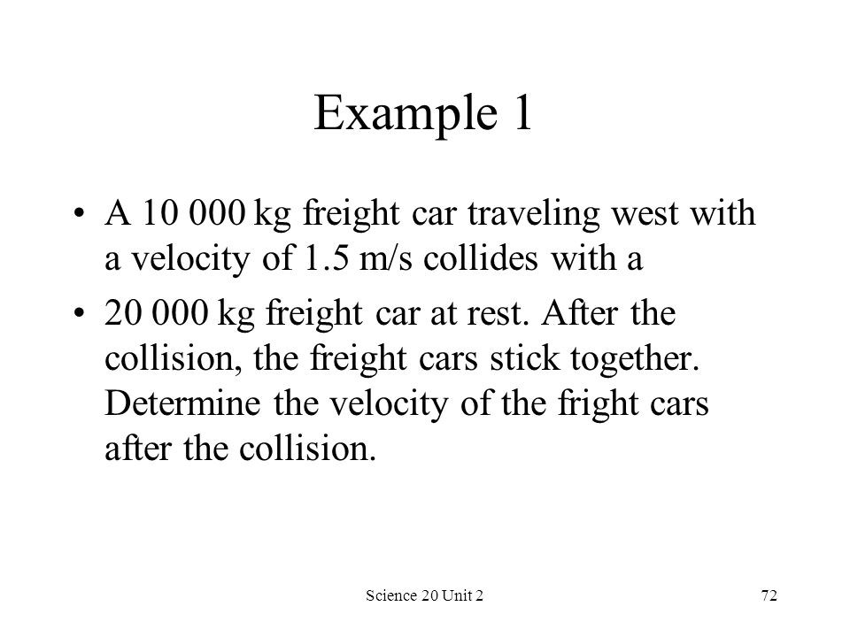 Science 20 Unit 272 Example 1 A 10 000 kg freight car traveling west with a velocity of 1.5 m/s collides with a 20 000 kg freight car at rest. After t