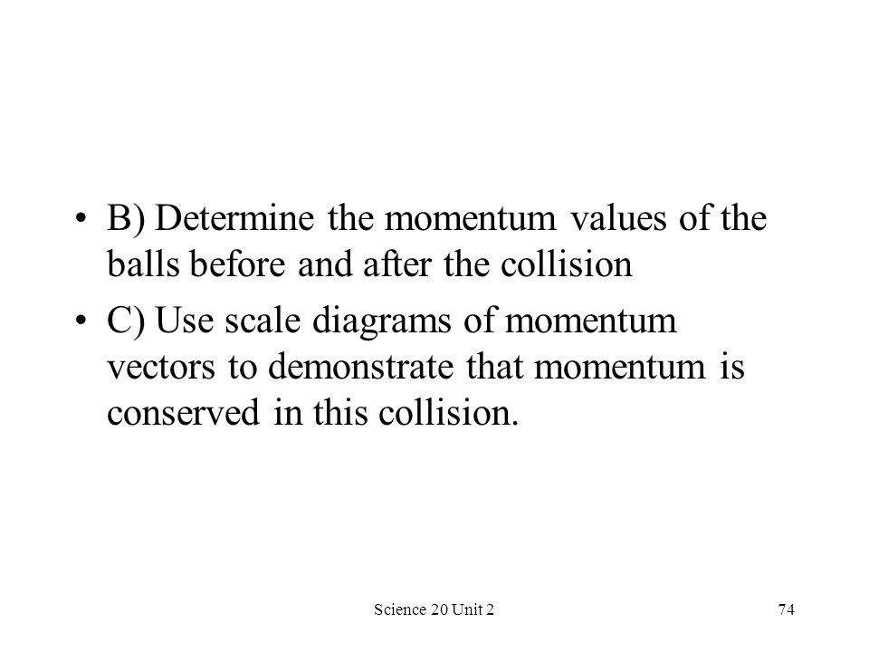 Science 20 Unit 274 B) Determine the momentum values of the balls before and after the collision C) Use scale diagrams of momentum vectors to demonstr