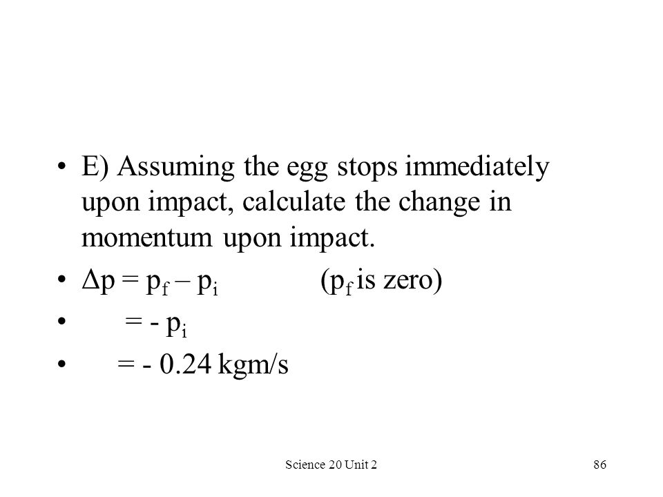 Science 20 Unit 286 E) Assuming the egg stops immediately upon impact, calculate the change in momentum upon impact. Δp = p f – p i (p f is zero) = -