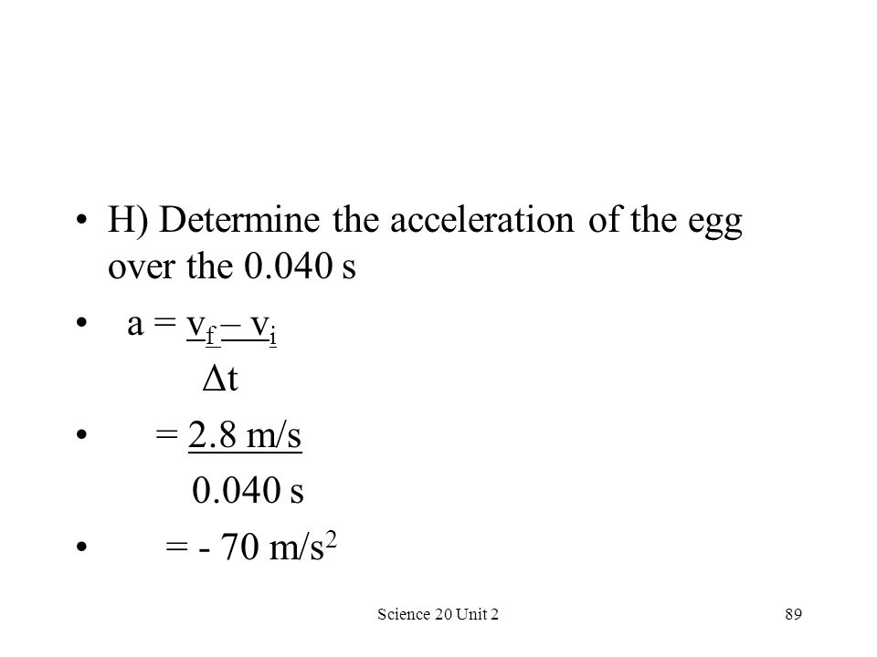 Science 20 Unit 289 H) Determine the acceleration of the egg over the 0.040 s a = v f – v i Δt = 2.8 m/s 0.040 s = - 70 m/s 2