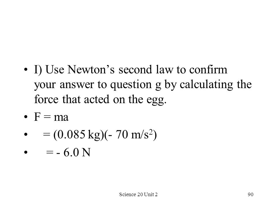 Science 20 Unit 290 I) Use Newtons second law to confirm your answer to question g by calculating the force that acted on the egg. F = ma = (0.085 kg)