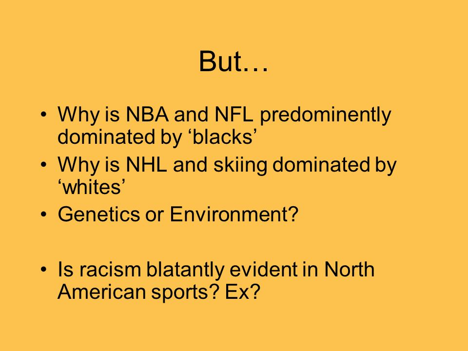 But… Why is NBA and NFL predominently dominated by blacks Why is NHL and skiing dominated bywhites Genetics or Environment? Is racism blatantly eviden