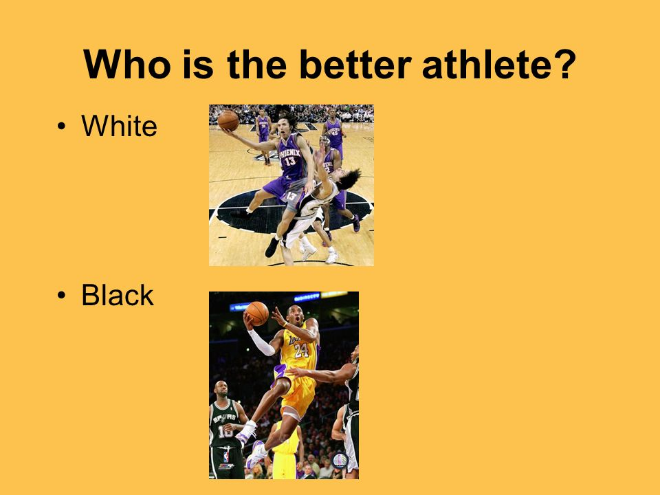 Who is the better athlete? White Black