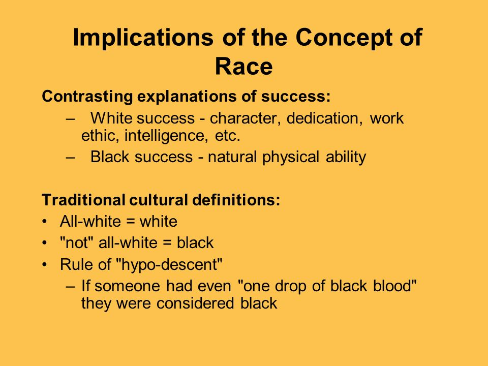 Implications of the Concept of Race Contrasting explanations of success: –White success - character, dedication, work ethic, intelligence, etc. –Black