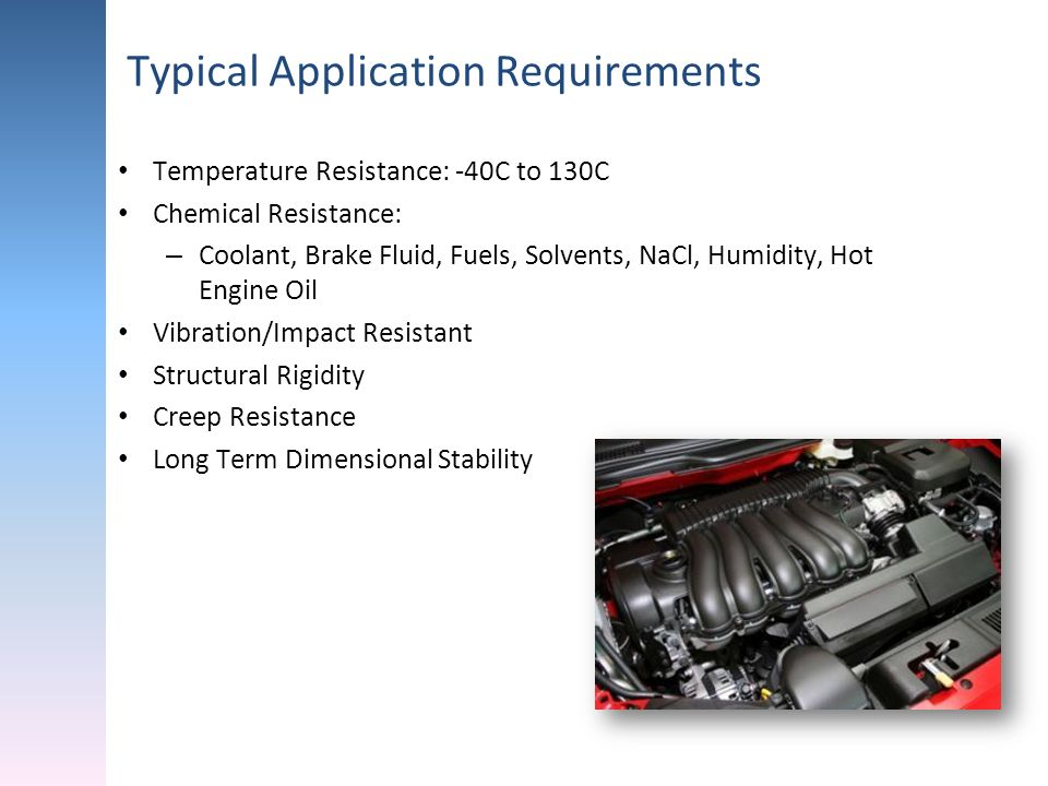 Typical Application Requirements Temperature Resistance: -40C to 130C Chemical Resistance: – Coolant, Brake Fluid, Fuels, Solvents, NaCl, Humidity, Ho