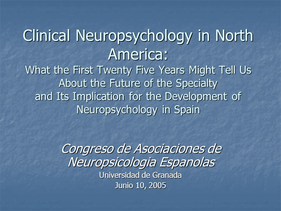 Clinical Neuropsychology in North America: What the First Twenty Five Years Might Tell Us About the Future of the Specialty and Its Implication for the Development of Neuropsychology in Spain Congreso de Asociaciones de Neuropsicologia Espanolas Universidad de Granada Junio 10, 2005