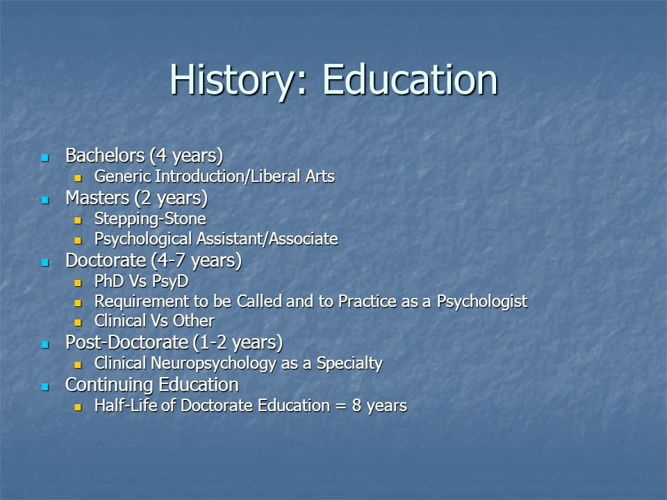 History: Education Bachelors (4 years) Bachelors (4 years) Generic Introduction/Liberal Arts Generic Introduction/Liberal Arts Masters (2 years) Masters (2 years) Stepping-Stone Stepping-Stone Psychological Assistant/Associate Psychological Assistant/Associate Doctorate (4-7 years) Doctorate (4-7 years) PhD Vs PsyD PhD Vs PsyD Requirement to be Called and to Practice as a Psychologist Requirement to be Called and to Practice as a Psychologist Clinical Vs Other Clinical Vs Other Post-Doctorate (1-2 years) Post-Doctorate (1-2 years) Clinical Neuropsychology as a Specialty Clinical Neuropsychology as a Specialty Continuing Education Continuing Education Half-Life of Doctorate Education = 8 years Half-Life of Doctorate Education = 8 years