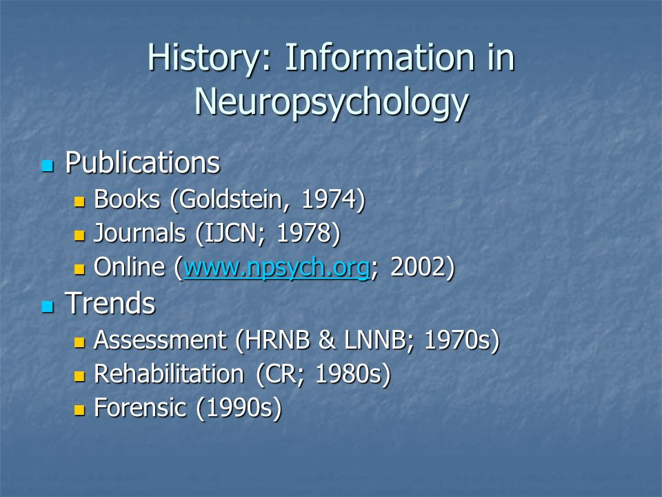 History: Information in Neuropsychology Publications Publications Books (Goldstein, 1974) Books (Goldstein, 1974) Journals (IJCN; 1978) Journals (IJCN; 1978) Online (  2002) Online (  2002)  Trends Trends Assessment (HRNB & LNNB; 1970s) Assessment (HRNB & LNNB; 1970s) Rehabilitation (CR; 1980s) Rehabilitation (CR; 1980s) Forensic (1990s) Forensic (1990s)