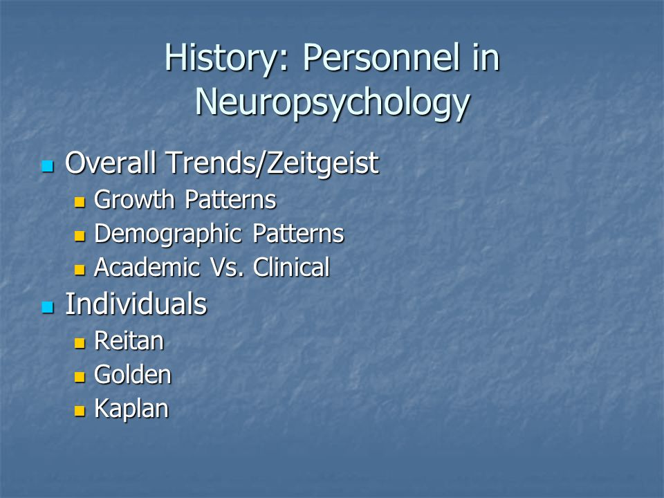 History: Personnel in Neuropsychology Overall Trends/Zeitgeist Overall Trends/Zeitgeist Growth Patterns Growth Patterns Demographic Patterns Demographic Patterns Academic Vs.