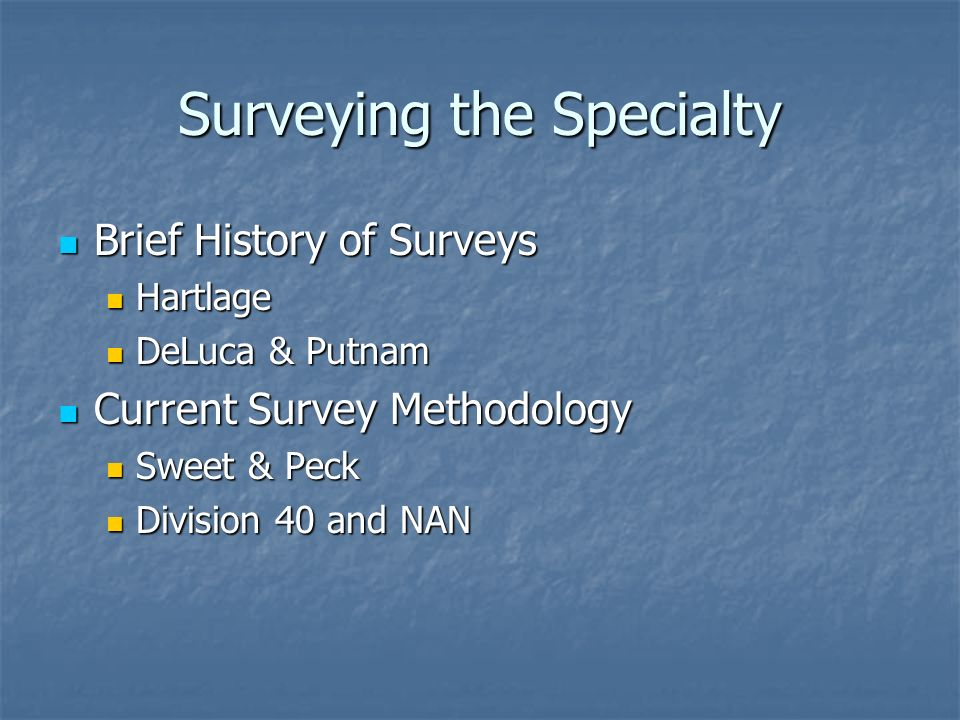 Surveying the Specialty Brief History of Surveys Brief History of Surveys Hartlage Hartlage DeLuca & Putnam DeLuca & Putnam Current Survey Methodology Current Survey Methodology Sweet & Peck Sweet & Peck Division 40 and NAN Division 40 and NAN