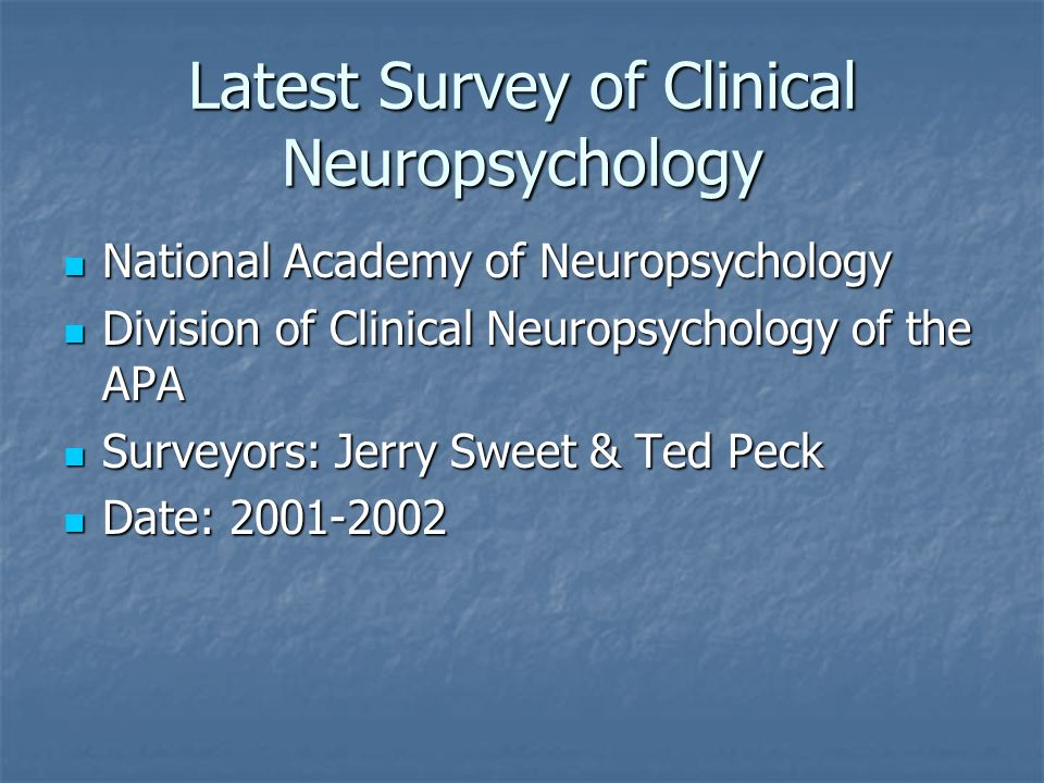 Latest Survey of Clinical Neuropsychology National Academy of Neuropsychology National Academy of Neuropsychology Division of Clinical Neuropsychology of the APA Division of Clinical Neuropsychology of the APA Surveyors: Jerry Sweet & Ted Peck Surveyors: Jerry Sweet & Ted Peck Date: Date: