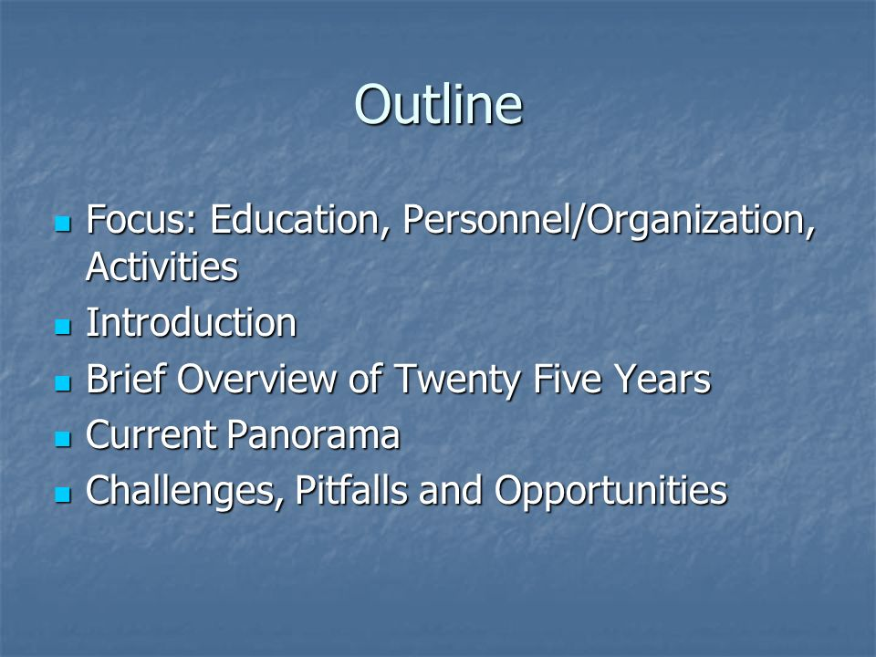 Outline Focus: Education, Personnel/Organization, Activities Focus: Education, Personnel/Organization, Activities Introduction Introduction Brief Overview of Twenty Five Years Brief Overview of Twenty Five Years Current Panorama Current Panorama Challenges, Pitfalls and Opportunities Challenges, Pitfalls and Opportunities