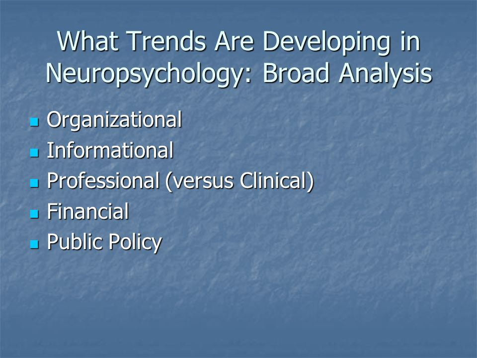 What Trends Are Developing in Neuropsychology: Broad Analysis Organizational Organizational Informational Informational Professional (versus Clinical) Professional (versus Clinical) Financial Financial Public Policy Public Policy