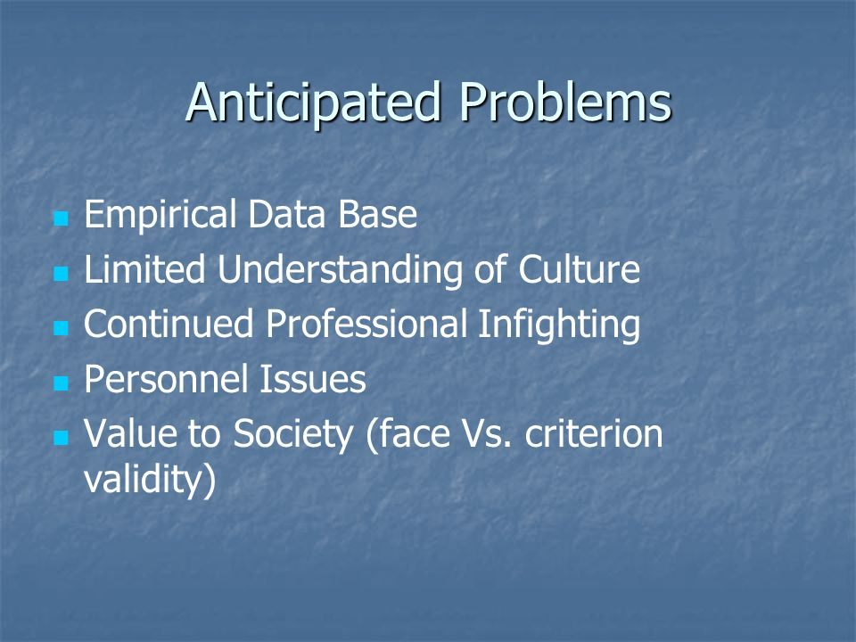 Anticipated Problems Empirical Data Base Limited Understanding of Culture Continued Professional Infighting Personnel Issues Value to Society (face Vs.