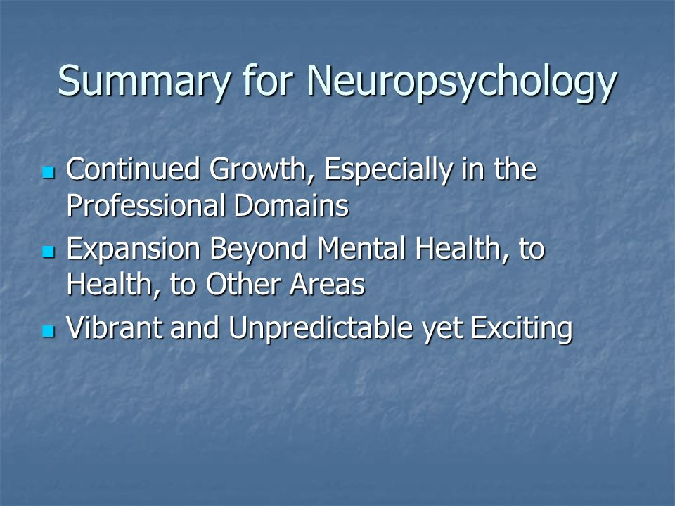 Summary for Neuropsychology Continued Growth, Especially in the Professional Domains Continued Growth, Especially in the Professional Domains Expansion Beyond Mental Health, to Health, to Other Areas Expansion Beyond Mental Health, to Health, to Other Areas Vibrant and Unpredictable yet Exciting Vibrant and Unpredictable yet Exciting
