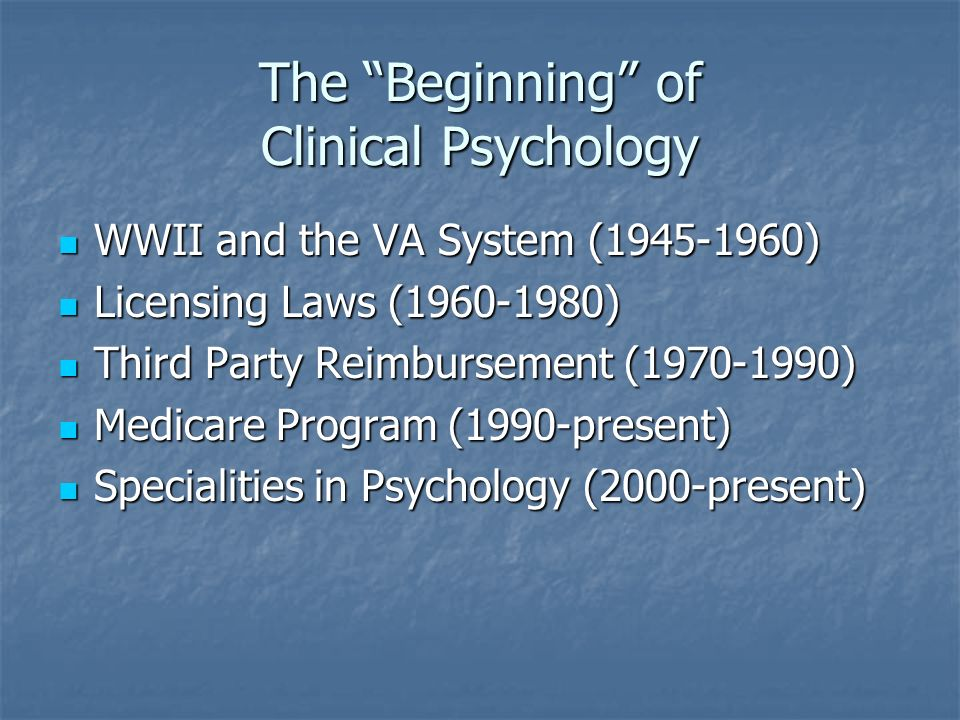 The Beginning of Clinical Psychology WWII and the VA System ( ) WWII and the VA System ( ) Licensing Laws ( ) Licensing Laws ( ) Third Party Reimbursement ( ) Third Party Reimbursement ( ) Medicare Program (1990-present) Medicare Program (1990-present) Specialities in Psychology (2000-present) Specialities in Psychology (2000-present)