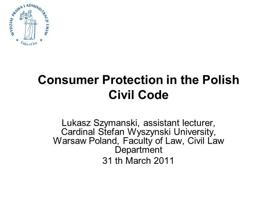 Consumer Protection in the Polish Civil Code Lukasz Szymanski, assistant lecturer, Cardinal Stefan Wyszynski University, Warsaw Poland, Faculty of Law, Civil Law Department 31 th March 2011