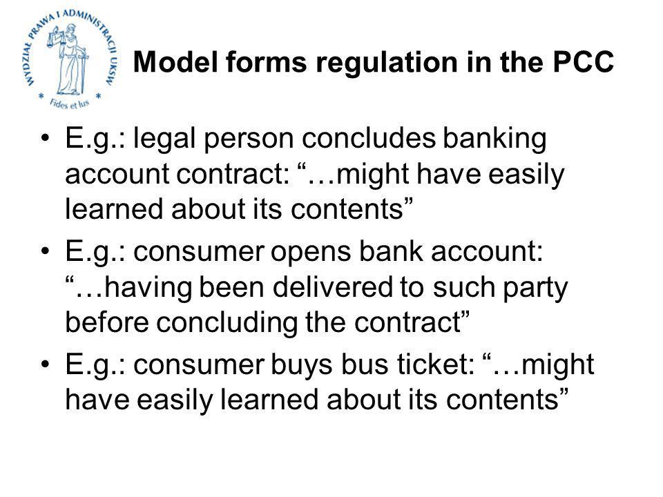 Model forms regulation in the PCC E.g.: legal person concludes banking account contract: …might have easily learned about its contents E.g.: consumer opens bank account: …having been delivered to such party before concluding the contract E.g.: consumer buys bus ticket: …might have easily learned about its contents