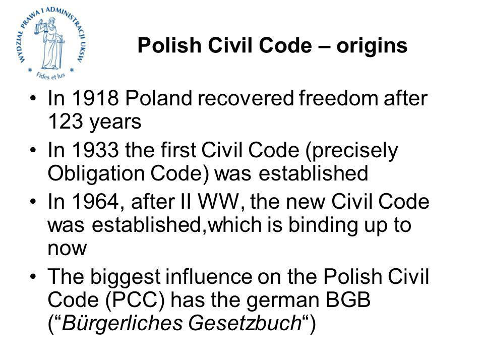 Polish Civil Code – origins In 1918 Poland recovered freedom after 123 years In 1933 the first Civil Code (precisely Obligation Code) was established In 1964, after II WW, the new Civil Code was established,which is binding up to now The biggest influence on the Polish Civil Code (PCC) has the german BGB (Bürgerliches Gesetzbuch)