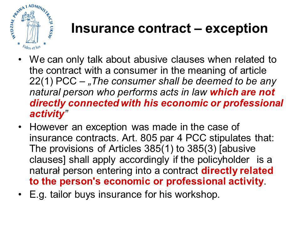 Insurance contract – exception We can only talk about abusive clauses when related to the contract with a consumer in the meaning of article 22(1) PCC – The consumer shall be deemed to be any natural person who performs acts in law which are not directly connected with his economic or professional activity However an exception was made in the case of insurance contracts.